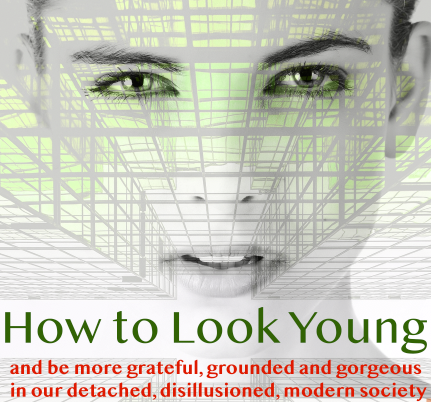 How to Look Young + Be More Grateful, Grounded + Gorgeous